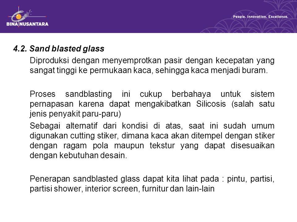 4.2. Sand blasted glass Diproduksi dengan menyemprotkan pasir dengan kecepatan yang sangat tinggi ke permukaan kaca, sehingga kaca menjadi buram.