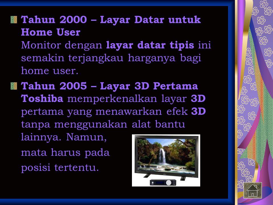 Tahun 2000 – Layar Datar untuk Home User Monitor dengan layar datar tipis ini semakin terjangkau harganya bagi home user.