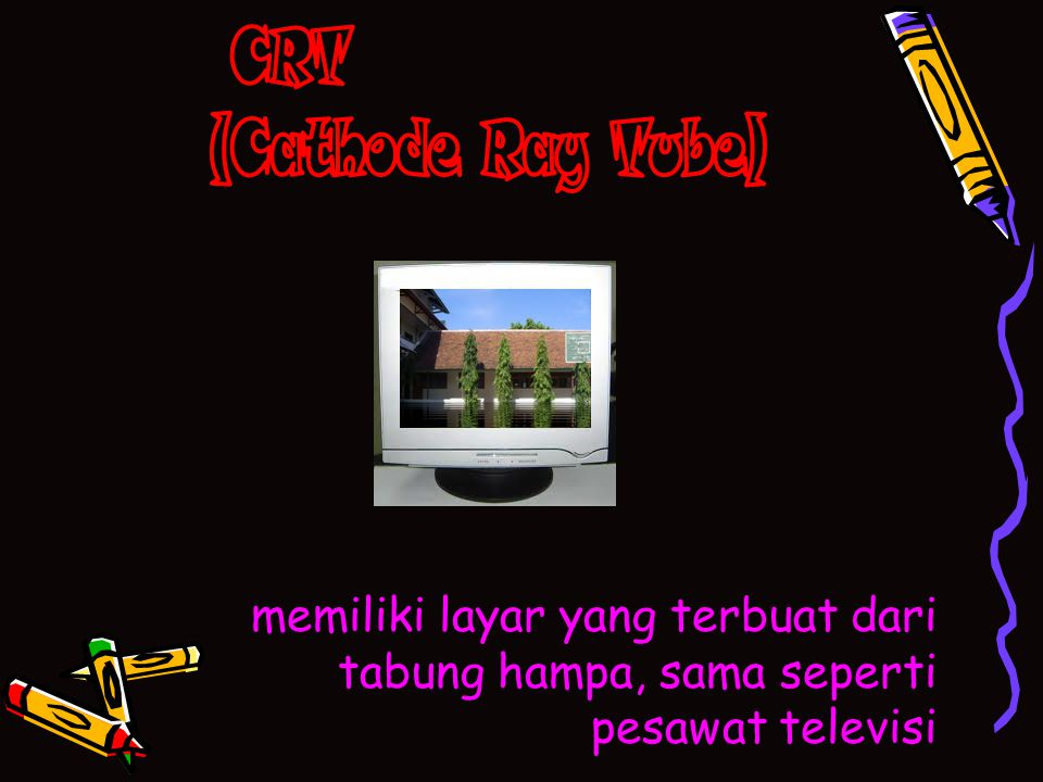 CRT (Cathode Ray Tube) memiliki layar yang terbuat dari tabung hampa, sama seperti pesawat televisi