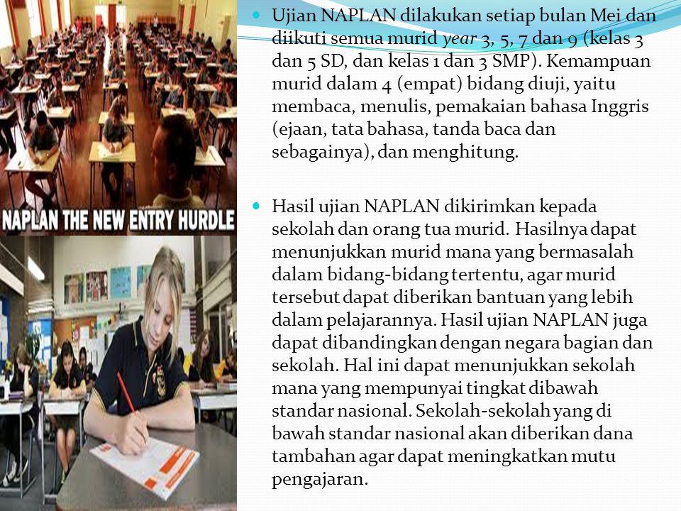 Ujian NAPLAN dilakukan setiap bulan Mei dan diikuti semua murid year 3, 5, 7 dan 9 (kelas 3 dan 5 SD, dan kelas 1 dan 3 SMP). Kemampuan murid dalam 4 (empat) bidang diuji, yaitu membaca, menulis, pemakaian bahasa Inggris (ejaan, tata bahasa, tanda baca dan sebagainya), dan menghitung.