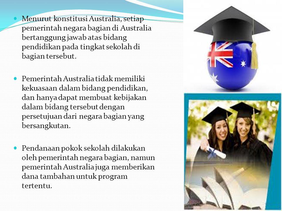 Menurut konstitusi Australia, setiap pemerintah negara bagian di Australia bertanggung jawab atas bidang pendidikan pada tingkat sekolah di bagian tersebut.