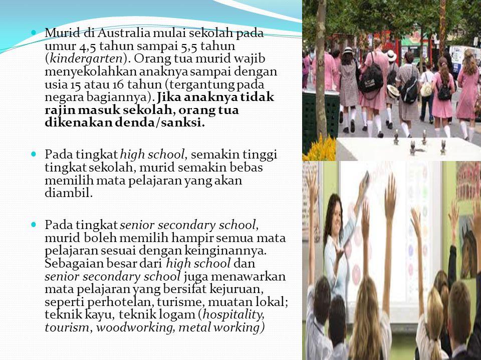 Murid di Australia mulai sekolah pada umur 4,5 tahun sampai 5,5 tahun (kindergarten). Orang tua murid wajib menyekolahkan anaknya sampai dengan usia 15 atau 16 tahun (tergantung pada negara bagiannya). Jika anaknya tidak rajin masuk sekolah, orang tua dikenakan denda/sanksi.
