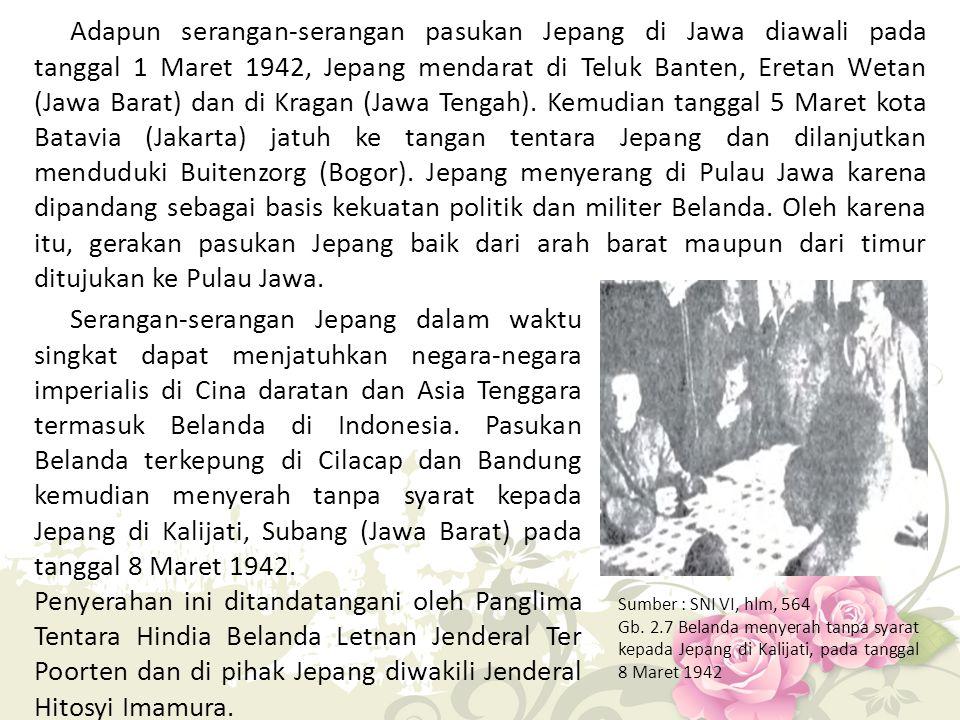 Adapun serangan-serangan pasukan Jepang di Jawa diawali pada tanggal 1 Maret 1942, Jepang mendarat di Teluk Banten, Eretan Wetan (Jawa Barat) dan di Kragan (Jawa Tengah). Kemudian tanggal 5 Maret kota Batavia (Jakarta) jatuh ke tangan tentara Jepang dan dilanjutkan menduduki Buitenzorg (Bogor). Jepang menyerang di Pulau Jawa karena dipandang sebagai basis kekuatan politik dan militer Belanda. Oleh karena itu, gerakan pasukan Jepang baik dari arah barat maupun dari timur ditujukan ke Pulau Jawa.