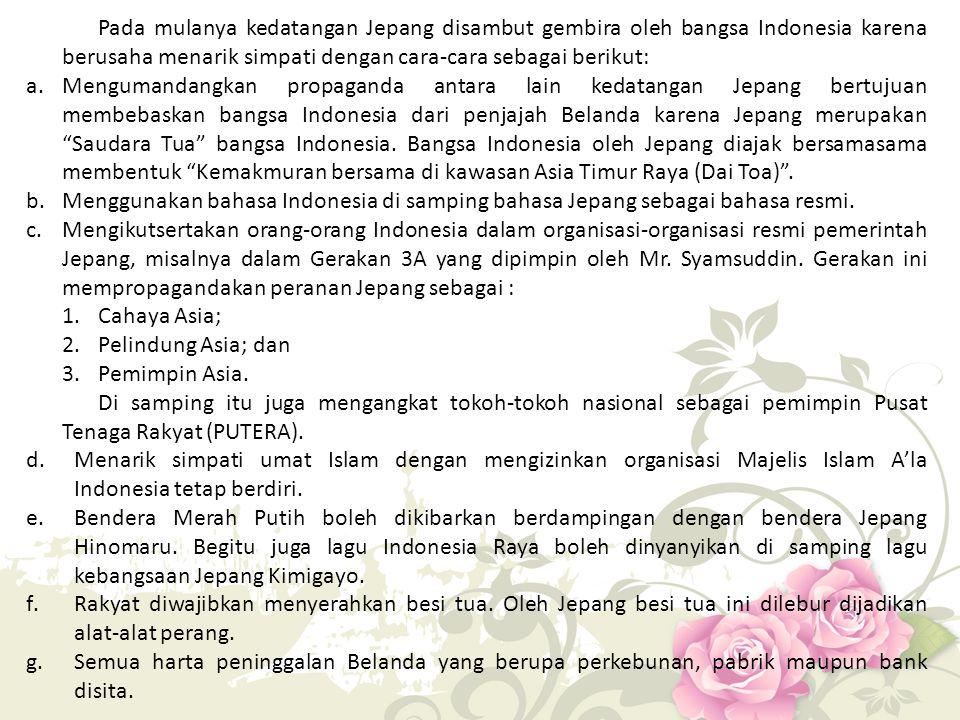 Pada mulanya kedatangan Jepang disambut gembira oleh bangsa Indonesia karena berusaha menarik simpati dengan cara-cara sebagai berikut: