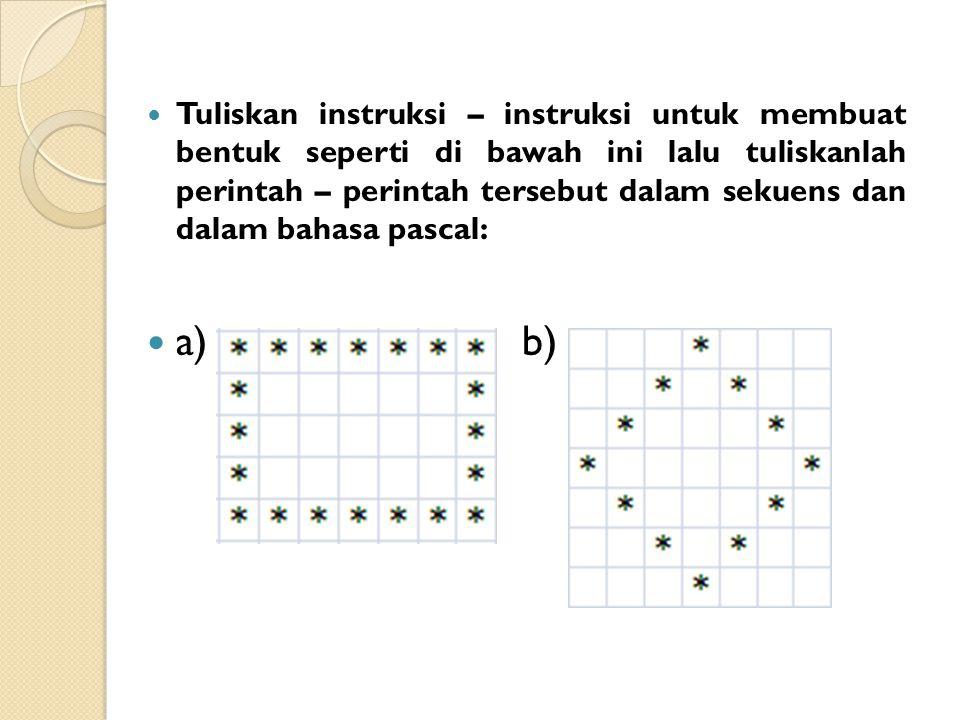 Tuliskan instruksi – instruksi untuk membuat bentuk seperti di bawah ini lalu tuliskanlah perintah – perintah tersebut dalam sekuens dan dalam bahasa pascal: