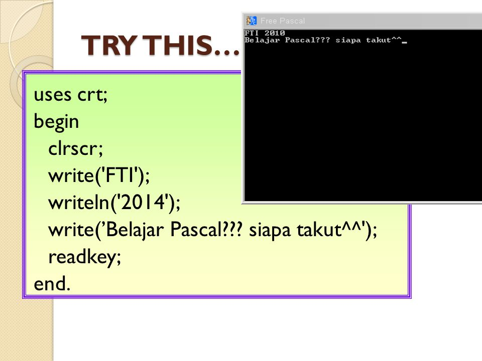 TRY THIS……. uses crt; begin clrscr; write( FTI ); writeln( 2014 ); write('Belajar Pascal .