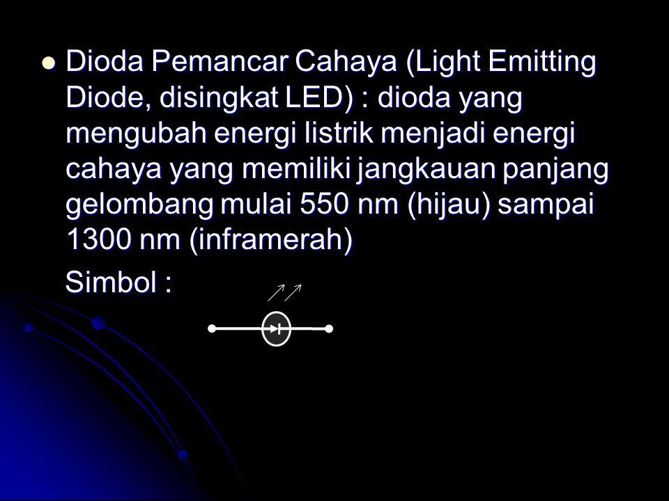 Dioda Pemancar Cahaya (Light Emitting Diode, disingkat LED) : dioda yang mengubah energi listrik menjadi energi cahaya yang memiliki jangkauan panjang gelombang mulai 550 nm (hijau) sampai 1300 nm (inframerah)