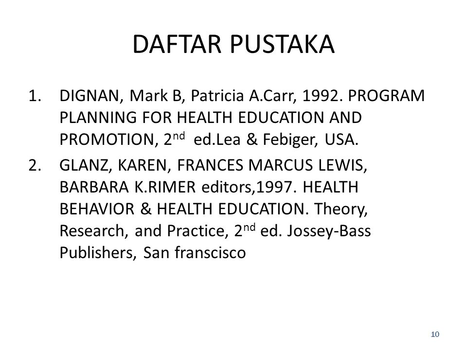 DAFTAR PUSTAKA DIGNAN, Mark B, Patricia A.Carr, 1992. PROGRAM PLANNING FOR HEALTH EDUCATION AND PROMOTION, 2nd ed.Lea & Febiger, USA.