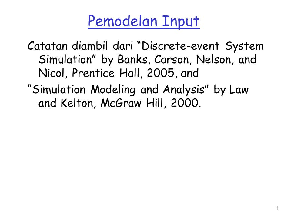 Pemodelan Input Catatan diambil dari Discrete-event System Simulation by Banks, Carson, Nelson, and Nicol, Prentice Hall, 2005, and.