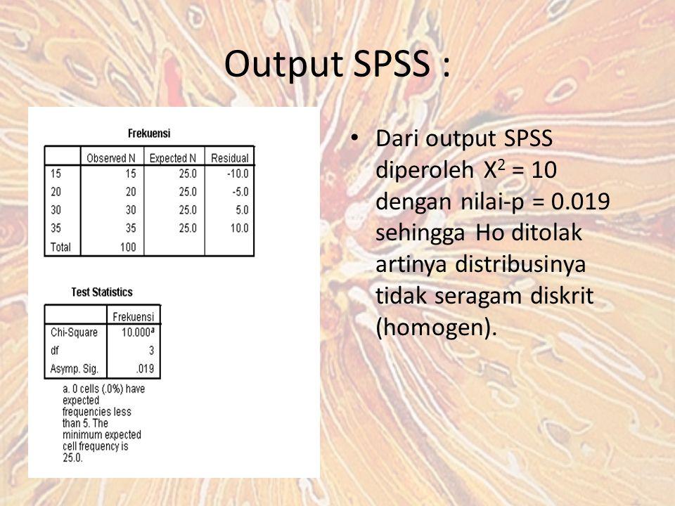 Output SPSS : Dari output SPSS diperoleh X2 = 10 dengan nilai-p = 0.019 sehingga Ho ditolak artinya distribusinya tidak seragam diskrit (homogen).