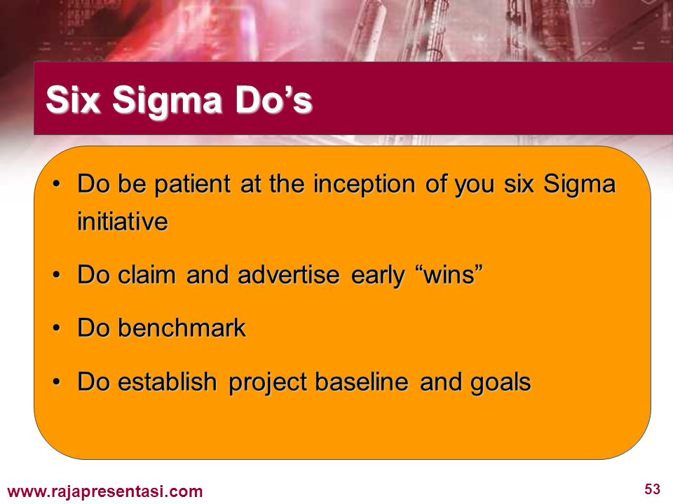 Six Sigma Do's Do be patient at the inception of you six Sigma initiative. Do claim and advertise early wins