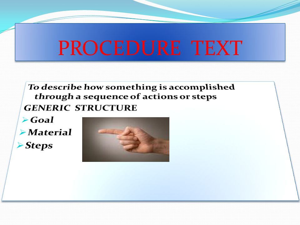 PROCEDURE TEXT To describe how something is accomplished through a sequence of actions or steps. GENERIC STRUCTURE.