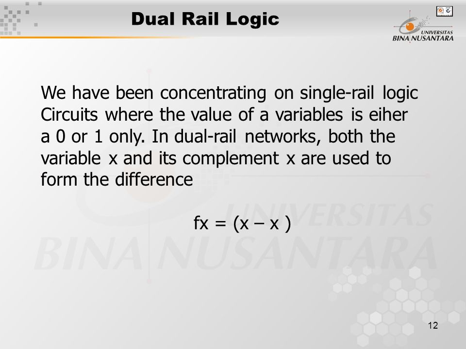 Dual Rail Logic We have been concentrating on single-rail logic. Circuits where the value of a variables is eiher.