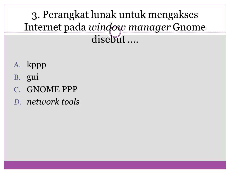 3. Perangkat lunak untuk mengakses Internet pada window manager Gnome disebut ....