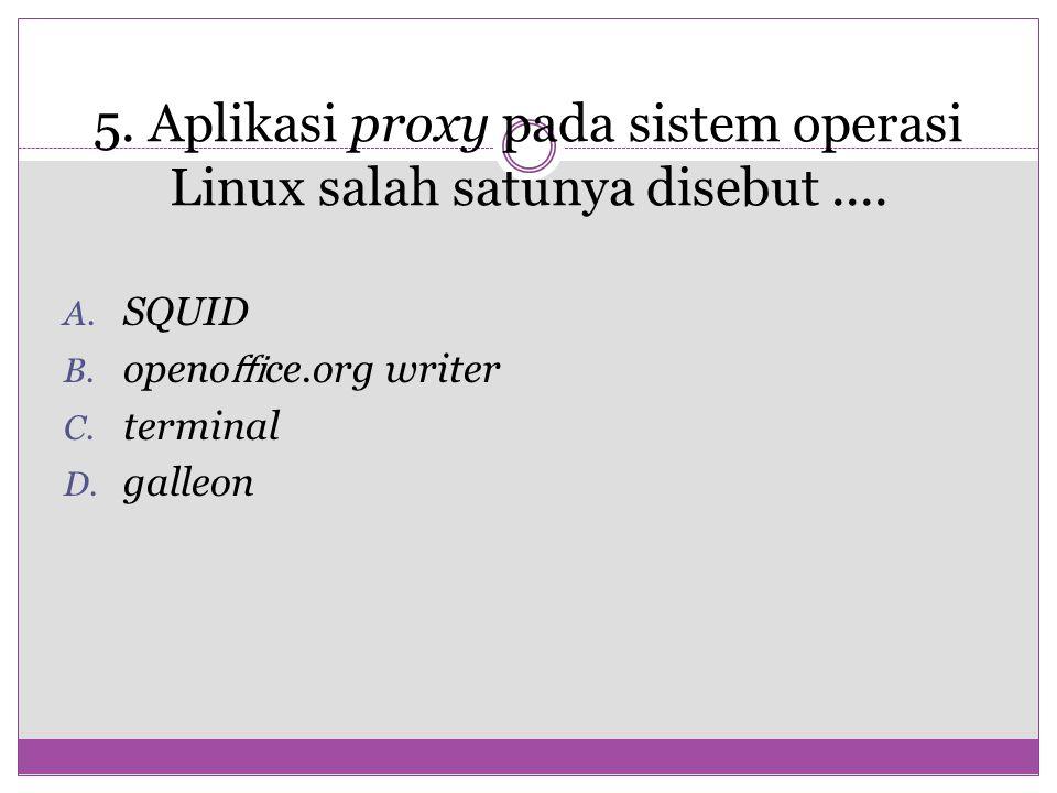 5. Aplikasi proxy pada sistem operasi Linux salah satunya disebut ....