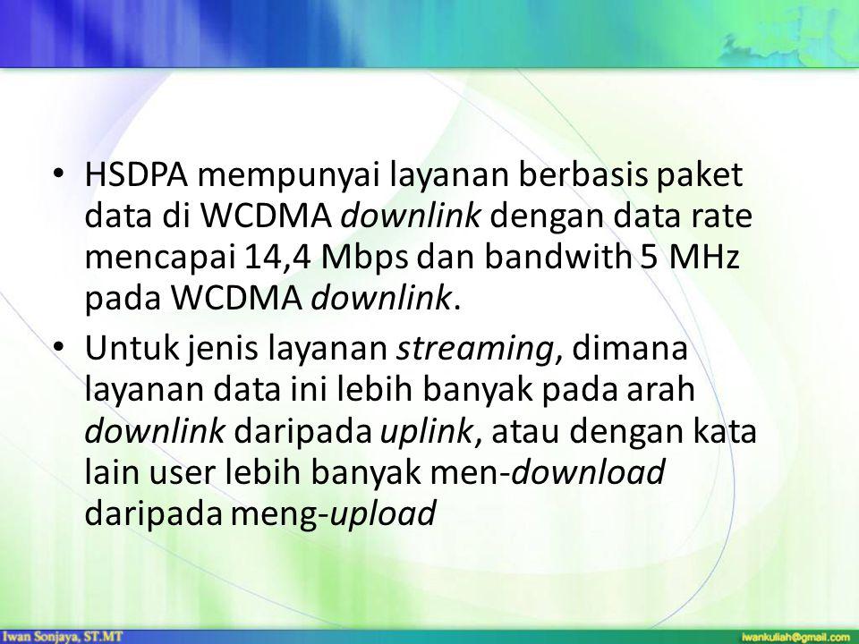 HSDPA mempunyai layanan berbasis paket data di WCDMA downlink dengan data rate mencapai 14,4 Mbps dan bandwith 5 MHz pada WCDMA downlink.
