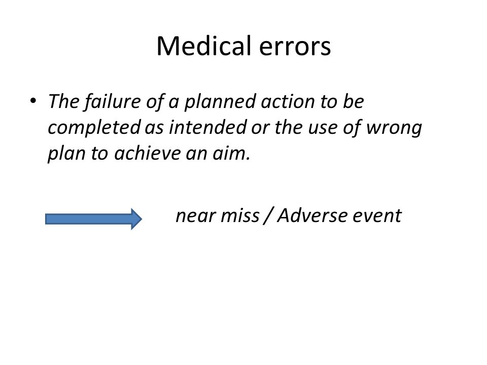 Medical errors The failure of a planned action to be completed as intended or the use of wrong plan to achieve an aim.