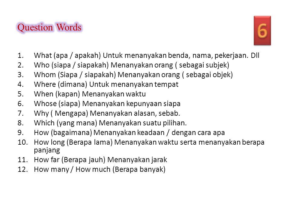 Question Words 6. What (apa / apakah) Untuk menanyakan benda, nama, pekerjaan. Dll. Who (siapa / siapakah) Menanyakan orang ( sebagai subjek)