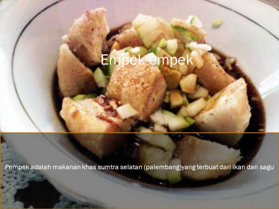 Empek-empek Pempek adalah makanan khas sumtra selatan (palembang)yang terbuat dari ikan dan sagu .