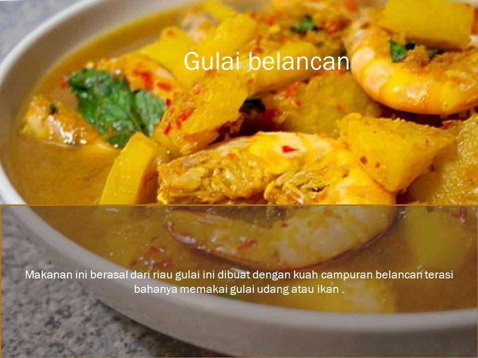 Gulai belancan Makanan ini berasal dari riau gulai ini dibuat dengan kuah campuran belancan terasi bahanya memakai gulai udang atau ikan .