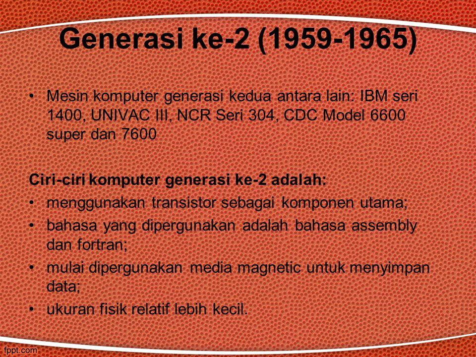 Generasi ke-2 (1959-1965) Mesin komputer generasi kedua antara lain: IBM seri 1400, UNIVAC III, NCR Seri 304, CDC Model 6600 super dan 7600.
