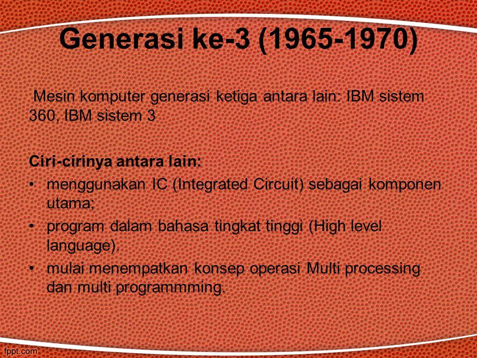 Generasi ke-3 (1965-1970) Mesin komputer generasi ketiga antara lain: IBM sistem 360, IBM sistem 3.