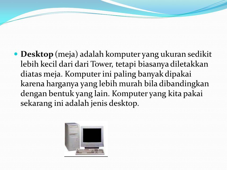 Desktop (meja) adalah komputer yang ukuran sedikit lebih kecil dari dari Tower, tetapi biasanya diletakkan diatas meja.