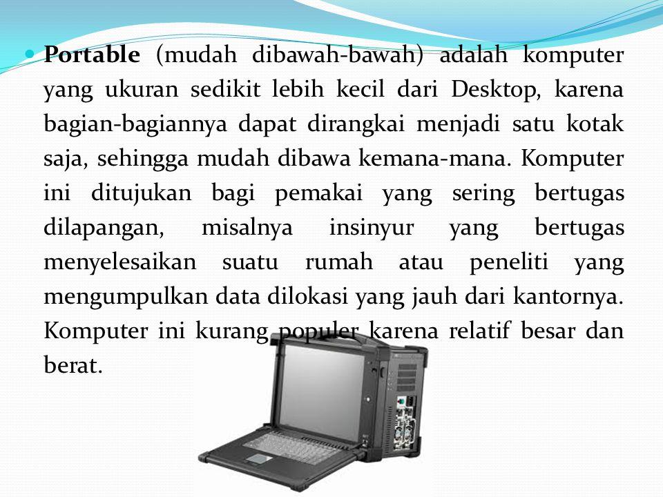 Portable (mudah dibawah-bawah) adalah komputer yang ukuran sedikit lebih kecil dari Desktop, karena bagian-bagiannya dapat dirangkai menjadi satu kotak saja, sehingga mudah dibawa kemana-mana.