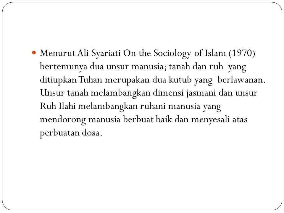 Menurut Ali Syariati On the Sociology of Islam (1970) bertemunya dua unsur manusia; tanah dan ruh yang ditiupkan Tuhan merupakan dua kutub yang berlawanan.