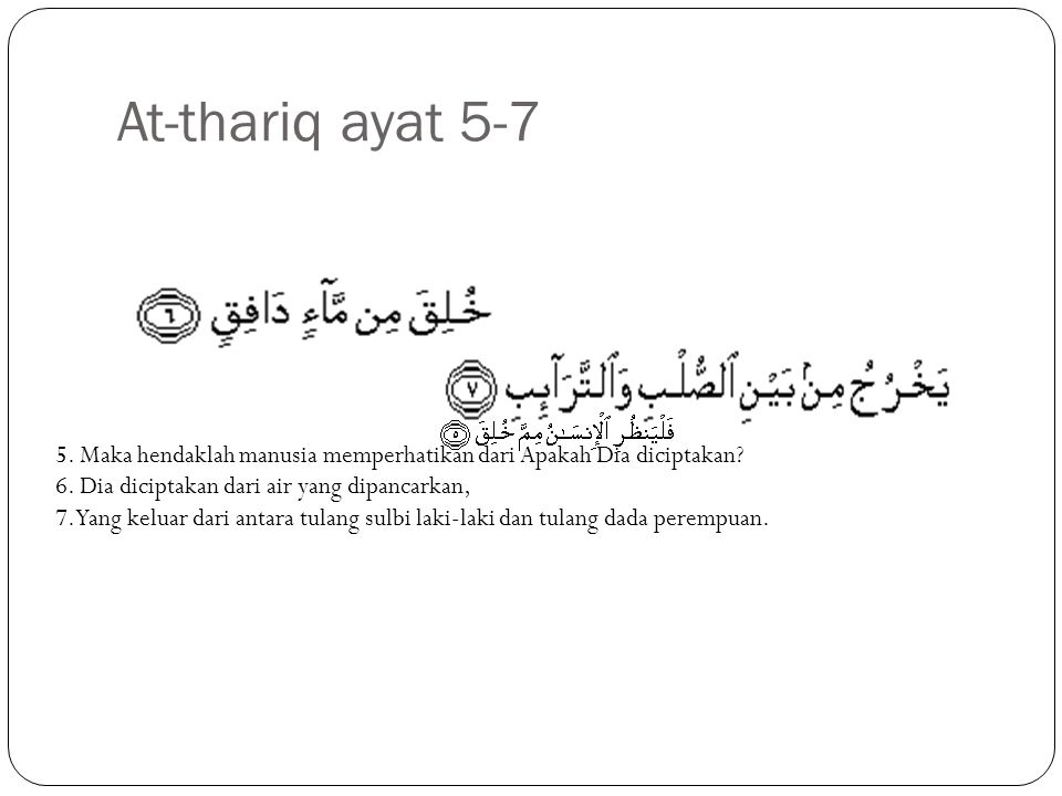 At-thariq ayat 5-7 5. Maka hendaklah manusia memperhatikan dari Apakah Dia diciptakan 6. Dia diciptakan dari air yang dipancarkan,
