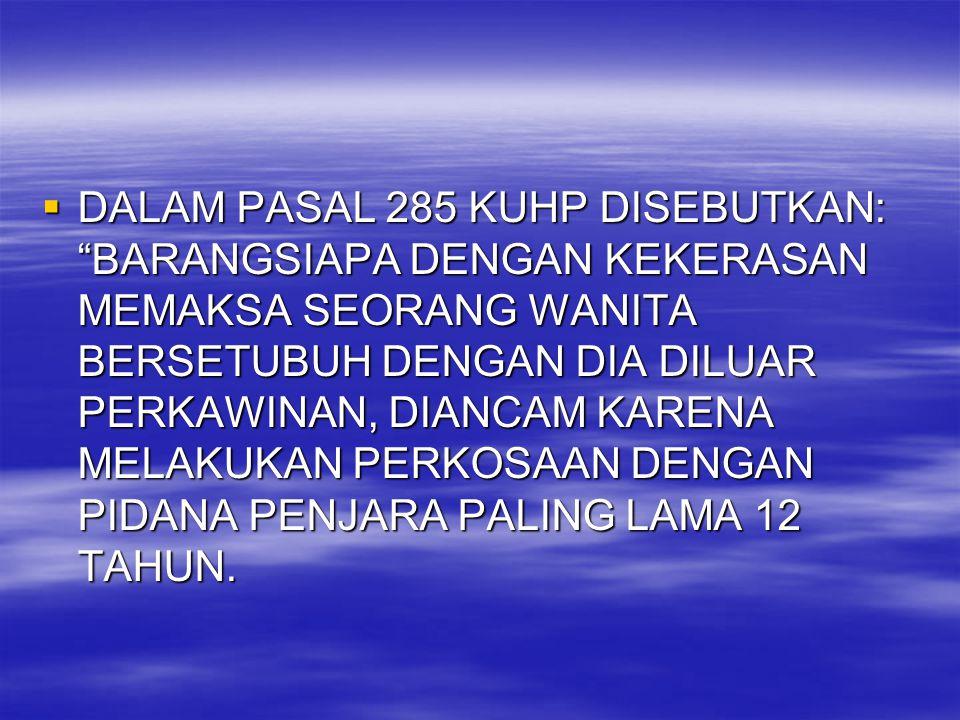 DALAM PASAL 285 KUHP DISEBUTKAN: BARANGSIAPA DENGAN KEKERASAN MEMAKSA SEORANG WANITA BERSETUBUH DENGAN DIA DILUAR PERKAWINAN, DIANCAM KARENA MELAKUKAN PERKOSAAN DENGAN PIDANA PENJARA PALING LAMA 12 TAHUN.