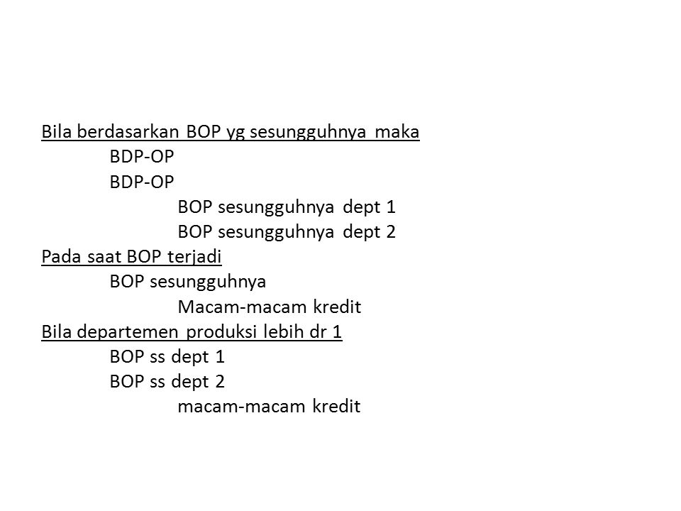 Bila berdasarkan BOP yg sesungguhnya maka BDP-OP BOP sesungguhnya dept 1 BOP sesungguhnya dept 2 Pada saat BOP terjadi BOP sesungguhnya Macam-macam kredit Bila departemen produksi lebih dr 1 BOP ss dept 1 BOP ss dept 2 macam-macam kredit