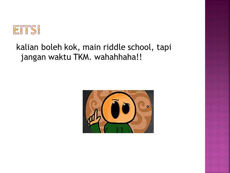 EITS! kalian boleh kok, main riddle school, tapi jangan waktu TKM. wahahhaha!!