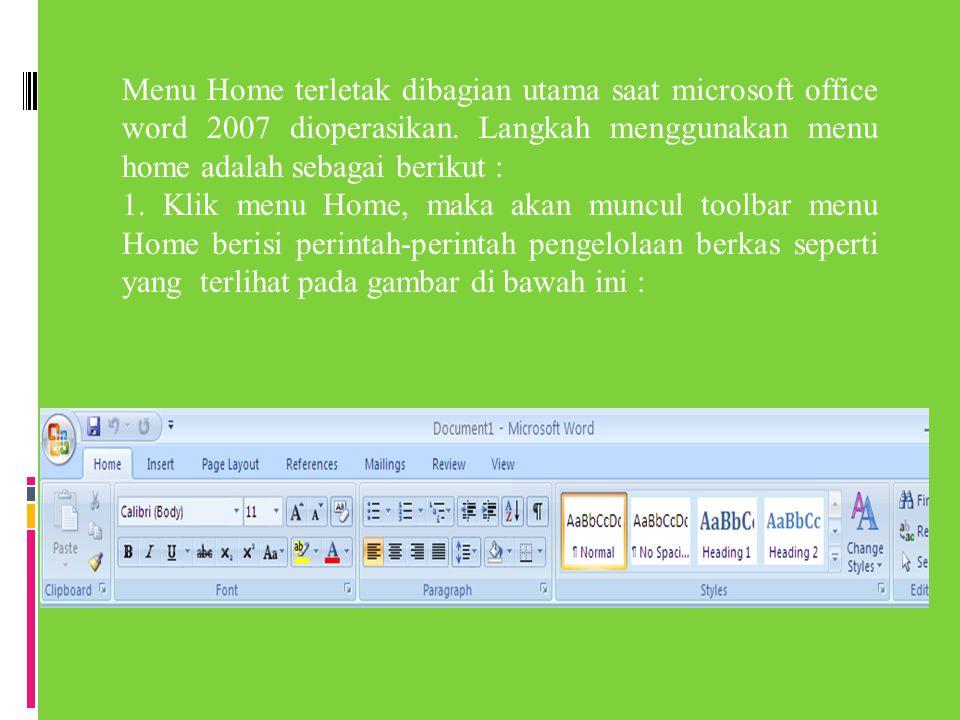 Menu Home terletak dibagian utama saat microsoft office word 2007 dioperasikan. Langkah menggunakan menu home adalah sebagai berikut :
