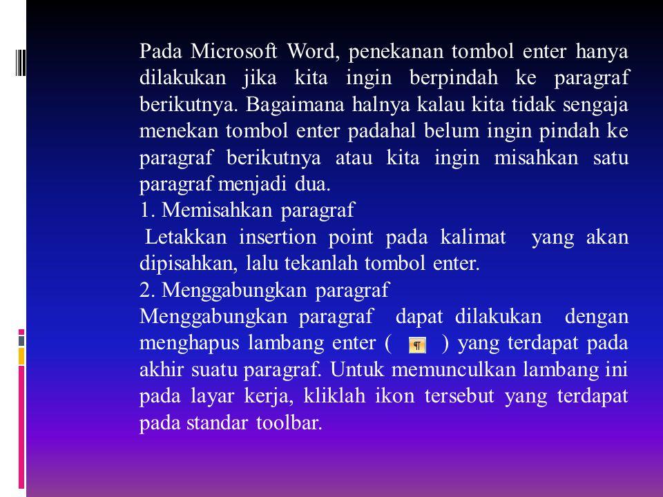 Pada Microsoft Word, penekanan tombol enter hanya dilakukan jika kita ingin berpindah ke paragraf berikutnya. Bagaimana halnya kalau kita tidak sengaja menekan tombol enter padahal belum ingin pindah ke paragraf berikutnya atau kita ingin misahkan satu paragraf menjadi dua.