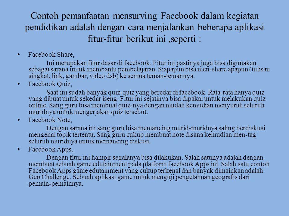 Contoh pemanfaatan mensurving Facebook dalam kegiatan pendidikan adalah dengan cara menjalankan beberapa aplikasi fitur-fitur berikut ini ,seperti :