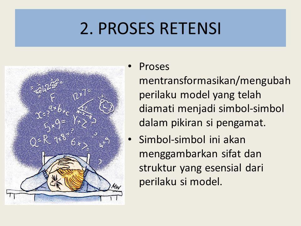 2. PROSES RETENSI Proses mentransformasikan/mengubah perilaku model yang telah diamati menjadi simbol-simbol dalam pikiran si pengamat.