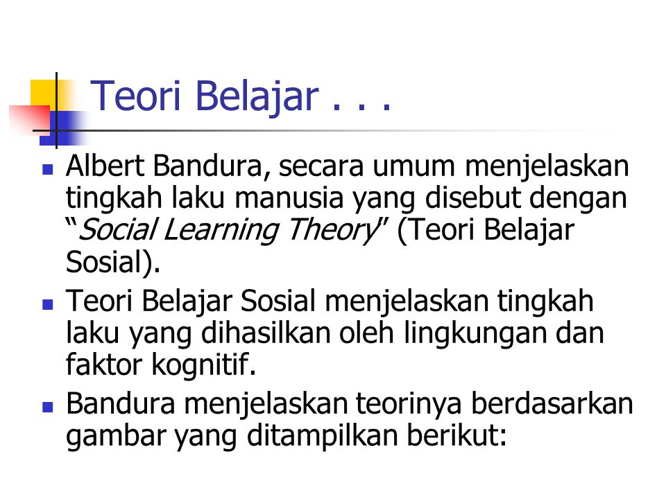 Teori Belajar . . . Albert Bandura, secara umum menjelaskan tingkah laku manusia yang disebut dengan Social Learning Theory (Teori Belajar Sosial).