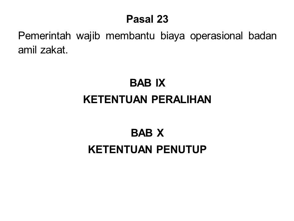 Pasal 23 Pemerintah wajib membantu biaya operasional badan amil zakat. BAB IX. KETENTUAN PERALIHAN.