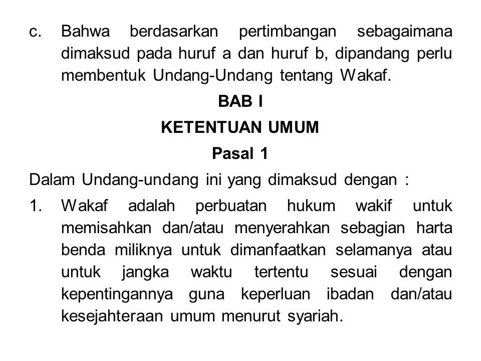 Bahwa berdasarkan pertimbangan sebagaimana dimaksud pada huruf a dan huruf b, dipandang perlu membentuk Undang-Undang tentang Wakaf.