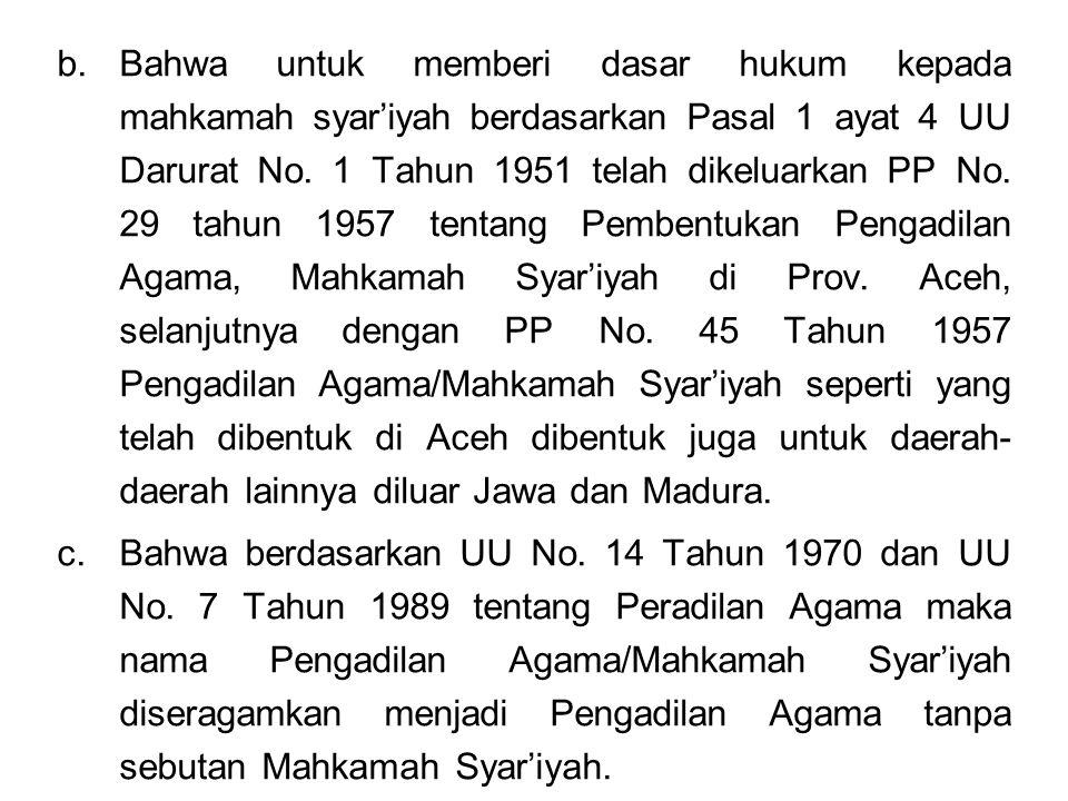 Bahwa untuk memberi dasar hukum kepada mahkamah syar'iyah berdasarkan Pasal 1 ayat 4 UU Darurat No. 1 Tahun 1951 telah dikeluarkan PP No. 29 tahun 1957 tentang Pembentukan Pengadilan Agama, Mahkamah Syar'iyah di Prov. Aceh, selanjutnya dengan PP No. 45 Tahun 1957 Pengadilan Agama/Mahkamah Syar'iyah seperti yang telah dibentuk di Aceh dibentuk juga untuk daerah-daerah lainnya diluar Jawa dan Madura.
