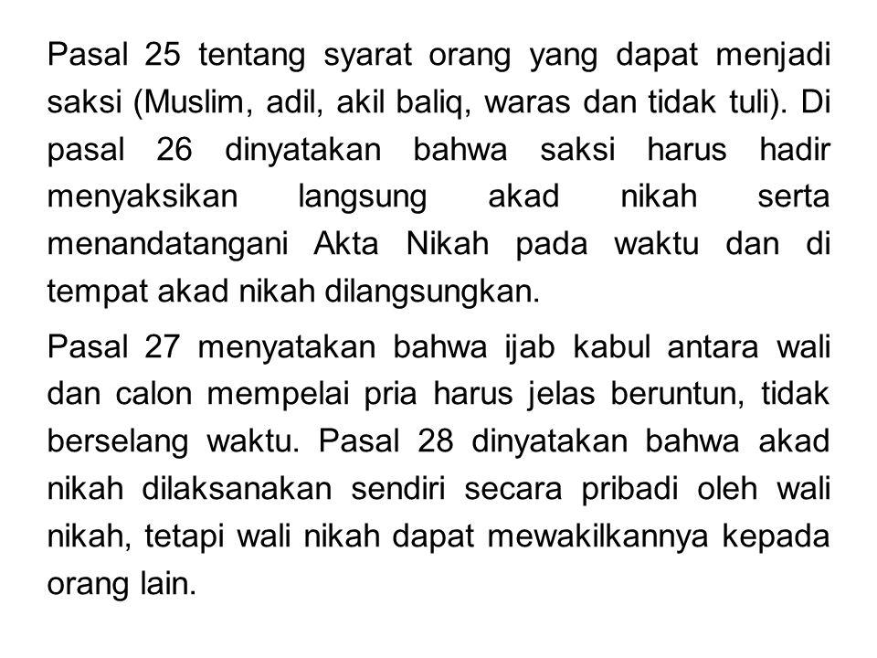 Pasal 25 tentang syarat orang yang dapat menjadi saksi (Muslim, adil, akil baliq, waras dan tidak tuli). Di pasal 26 dinyatakan bahwa saksi harus hadir menyaksikan langsung akad nikah serta menandatangani Akta Nikah pada waktu dan di tempat akad nikah dilangsungkan.