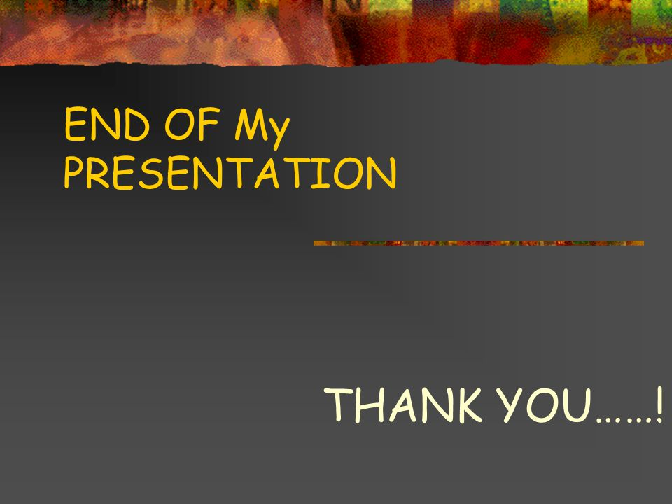 END OF My PRESENTATION THANK YOU……!