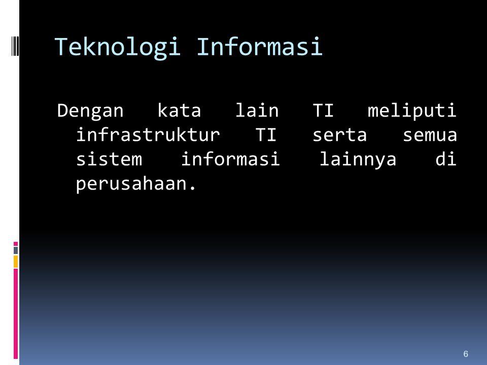 Teknologi Informasi Dengan kata lain TI meliputi infrastruktur TI serta semua sistem informasi lainnya di perusahaan.
