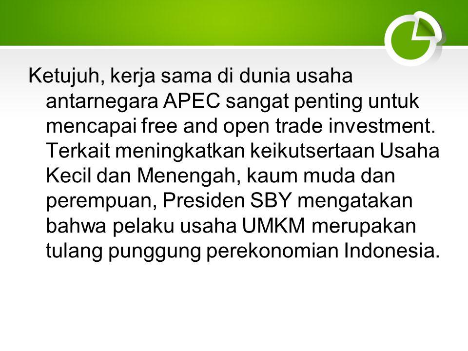 Ketujuh, kerja sama di dunia usaha antarnegara APEC sangat penting untuk mencapai free and open trade investment.