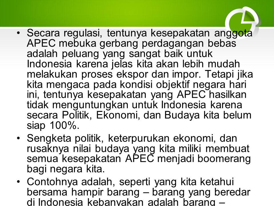 Secara regulasi, tentunya kesepakatan anggota APEC mebuka gerbang perdagangan bebas adalah peluang yang sangat baik untuk Indonesia karena jelas kita akan lebih mudah melakukan proses ekspor dan impor. Tetapi jika kita mengaca pada kondisi objektif negara hari ini, tentunya kesepakatan yang APEC hasilkan tidak menguntungkan untuk Indonesia karena secara Politik, Ekonomi, dan Budaya kita belum siap 100%.