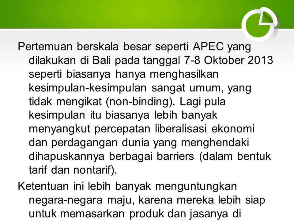 Pertemuan berskala besar seperti APEC yang dilakukan di Bali pada tanggal 7-8 Oktober 2013 seperti biasanya hanya menghasilkan kesimpulan-kesimpulan sangat umum, yang tidak mengikat (non-binding). Lagi pula kesimpulan itu biasanya lebih banyak menyangkut percepatan liberalisasi ekonomi dan perdagangan dunia yang menghendaki dihapuskannya berbagai barriers (dalam bentuk tarif dan nontarif).