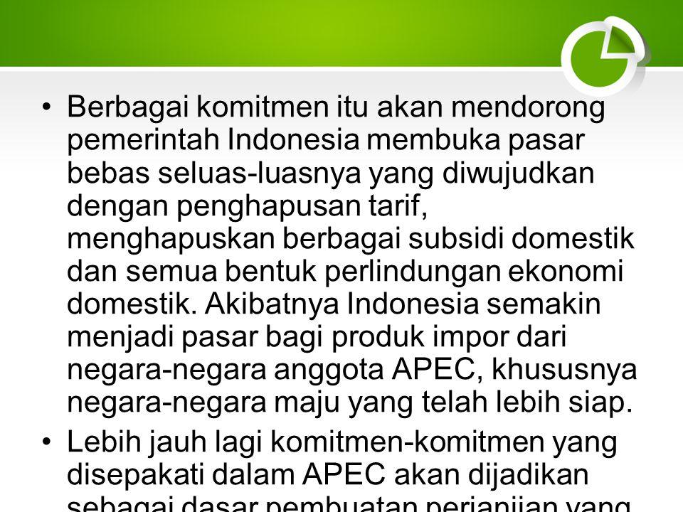 Berbagai komitmen itu akan mendorong pemerintah Indonesia membuka pasar bebas seluas-luasnya yang diwujudkan dengan penghapusan tarif, menghapuskan berbagai subsidi domestik dan semua bentuk perlindungan ekonomi domestik. Akibatnya Indonesia semakin menjadi pasar bagi produk impor dari negara-negara anggota APEC, khususnya negara-negara maju yang telah lebih siap.