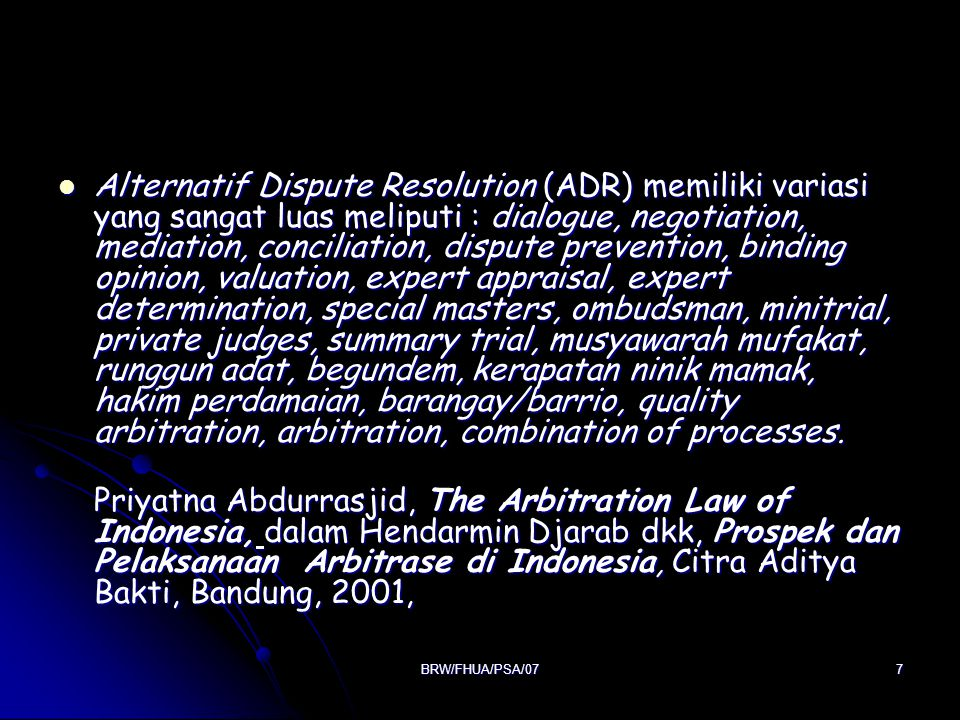 Alternatif Dispute Resolution (ADR) memiliki variasi yang sangat luas meliputi : dialogue, negotiation, mediation, conciliation, dispute prevention, binding opinion, valuation, expert appraisal, expert determination, special masters, ombudsman, minitrial, private judges, summary trial, musyawarah mufakat, runggun adat, begundem, kerapatan ninik mamak, hakim perdamaian, barangay/barrio, quality arbitration, arbitration, combination of processes.