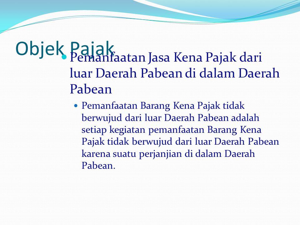 Objek Pajak Pemanfaatan Jasa Kena Pajak dari luar Daerah Pabean di dalam Daerah Pabean.